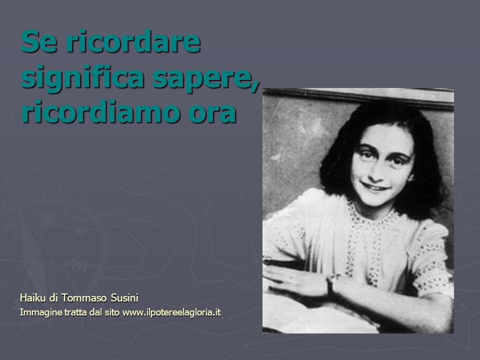 Se ricordare significa sapere, ricordiamo ora Haiku di Tommaso Susini Immagine tratta dal sito www.ilpotereelagloria.it