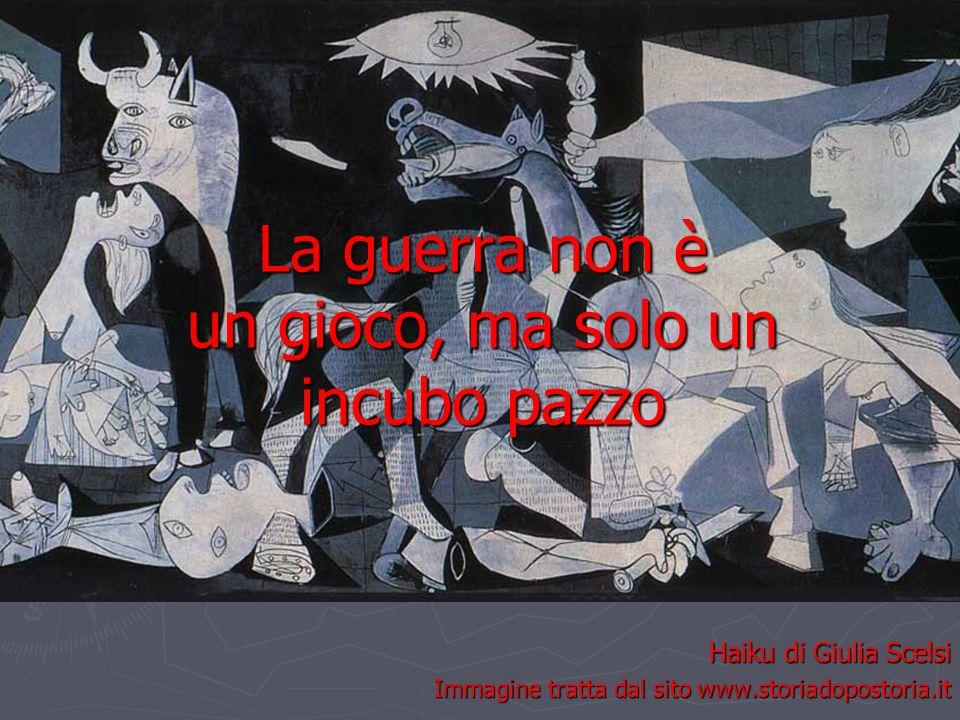 La guerra non è un gioco, ma solo un incubo pazzo Haiku di Giulia Scelsi Immagine tratta dal sito www.storiadopostoria.it