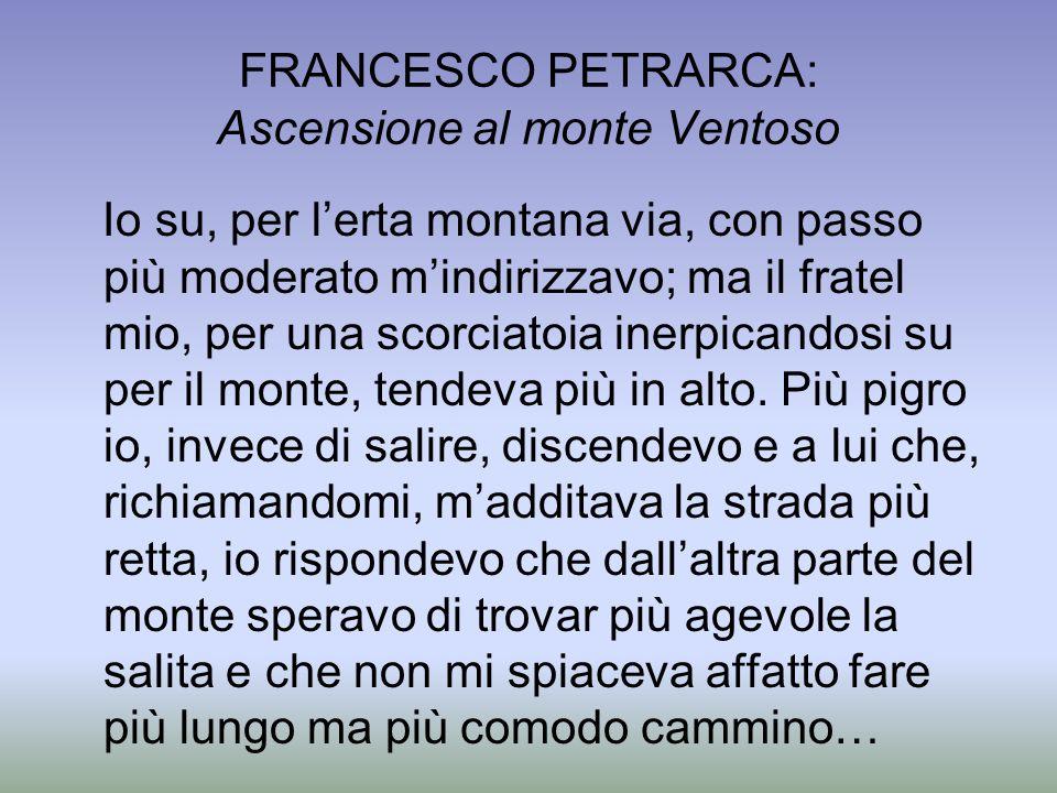 FRANCESCO PETRARCA: Ascensione al monte Ventoso Io su, per lerta montana via, con passo più moderato mindirizzavo; ma il fratel mio, per una scorciato