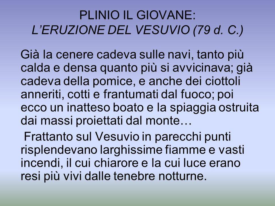 PLINIO IL GIOVANE: LERUZIONE DEL VESUVIO (79 d. C.) Già la cenere cadeva sulle navi, tanto più calda e densa quanto più si avvicinava; già cadeva dell