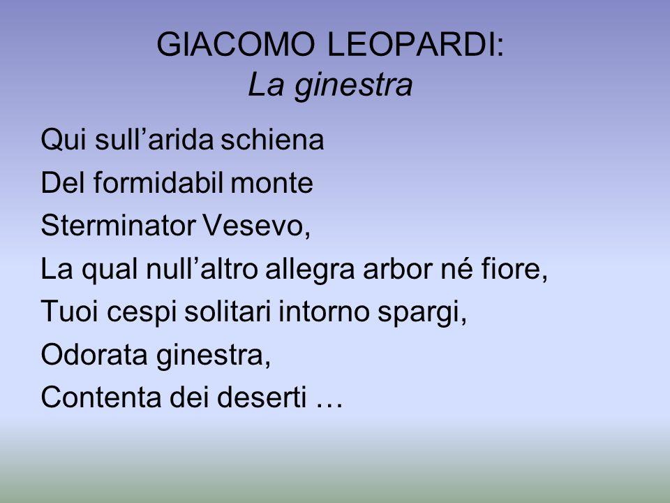 GIACOMO LEOPARDI: La ginestra Qui sullarida schiena Del formidabil monte Sterminator Vesevo, La qual nullaltro allegra arbor né fiore, Tuoi cespi soli