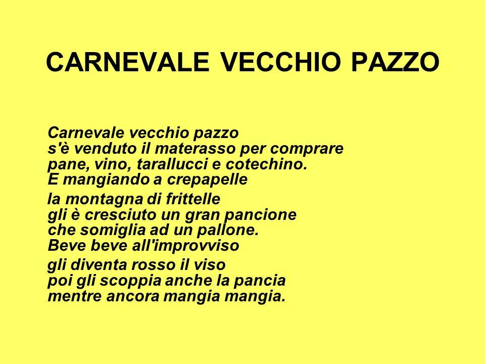 CARNEVALE VECCHIO PAZZO Carnevale vecchio pazzo s è venduto il materasso per comprare pane, vino, tarallucci e cotechino.