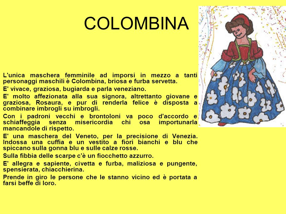 COLOMBINA L unica maschera femminile ad imporsi in mezzo a tanti personaggi maschili è Colombina, briosa e furba servetta.