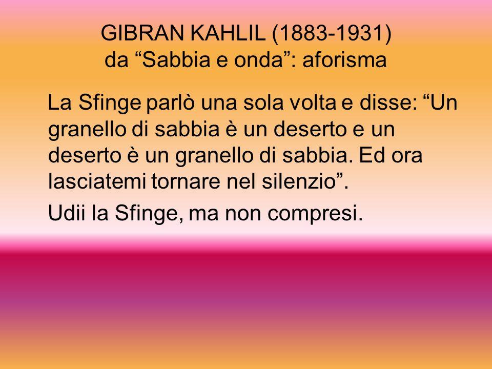 GIBRAN KAHLIL (1883-1931) da Sabbia e onda: aforisma La Sfinge parlò una sola volta e disse: Un granello di sabbia è un deserto e un deserto è un gran