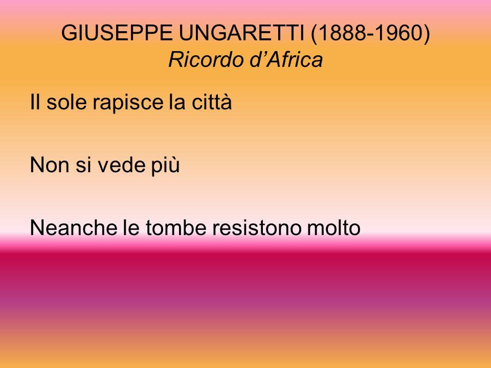 GIUSEPPE UNGARETTI (1888-1960) Ricordo dAfrica Il sole rapisce la città Non si vede più Neanche le tombe resistono molto