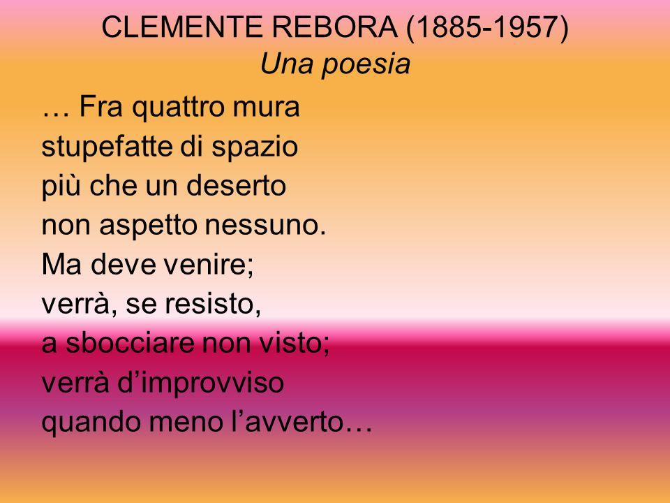 CLEMENTE REBORA (1885-1957) Una poesia … Fra quattro mura stupefatte di spazio più che un deserto non aspetto nessuno. Ma deve venire; verrà, se resis