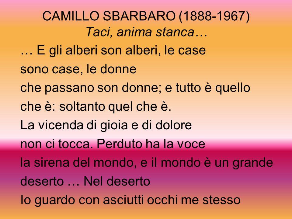 CAMILLO SBARBARO (1888-1967) Taci, anima stanca… … E gli alberi son alberi, le case sono case, le donne che passano son donne; e tutto è quello che è: