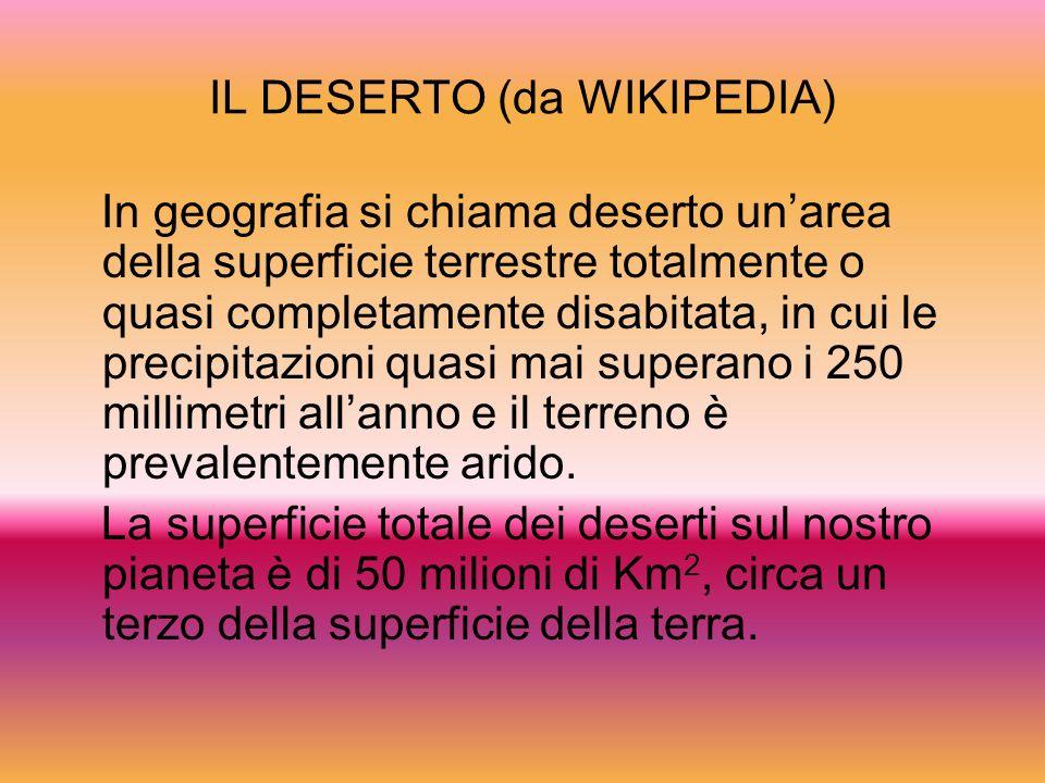 IL DESERTO (da WIKIPEDIA) In geografia si chiama deserto unarea della superficie terrestre totalmente o quasi completamente disabitata, in cui le prec