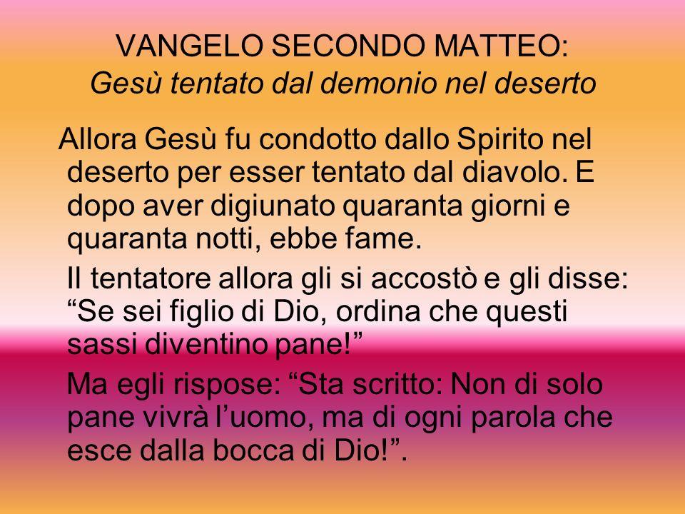 VANGELO SECONDO MATTEO: Gesù tentato dal demonio nel deserto Allora Gesù fu condotto dallo Spirito nel deserto per esser tentato dal diavolo. E dopo a