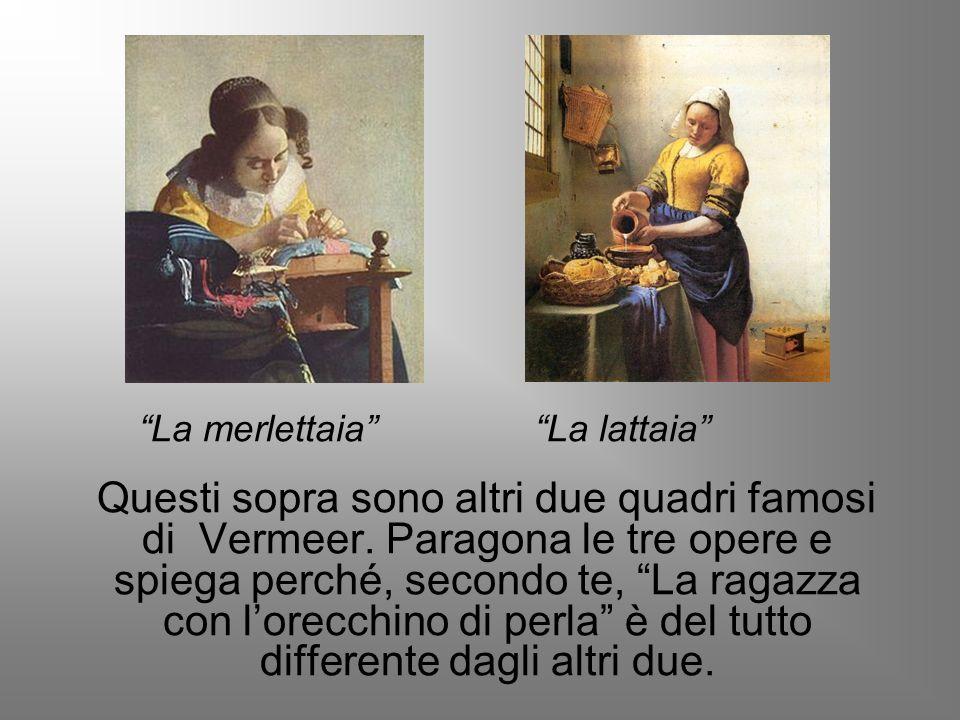 La merlettaia La lattaia Questi sopra sono altri due quadri famosi di Vermeer. Paragona le tre opere e spiega perché, secondo te, La ragazza con lorec