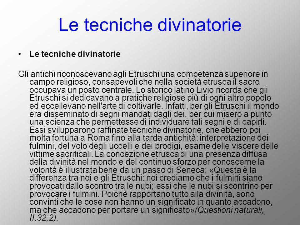 Le tecniche divinatorie Gli antichi riconoscevano agli Etruschi una competenza superiore in campo religioso, consapevoli che nella società etrusca il
