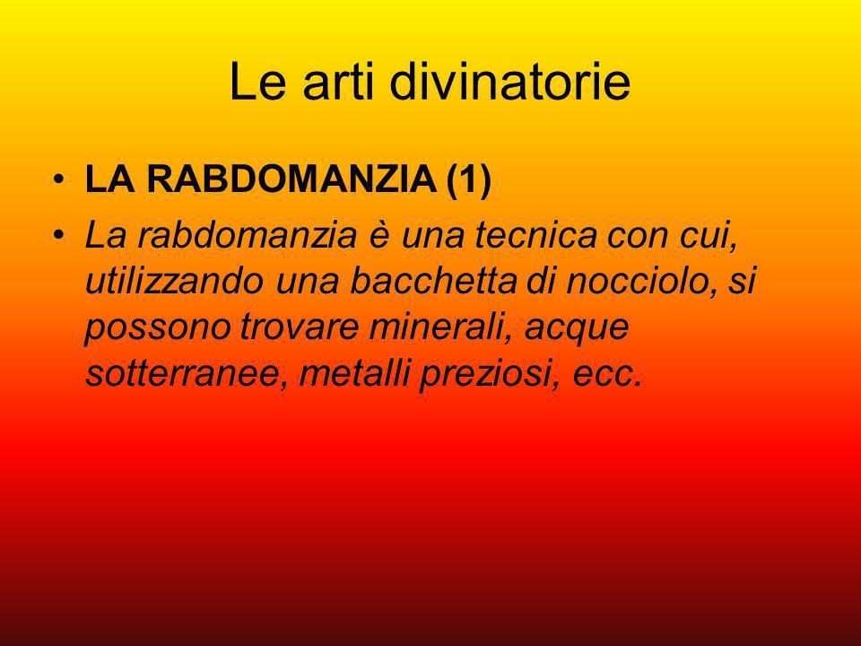 Le arti divinatorie LA RABDOMANZIA (1) La rabdomanzia è una tecnica con cui, utilizzando una bacchetta di nocciolo, si possono trovare minerali, acque