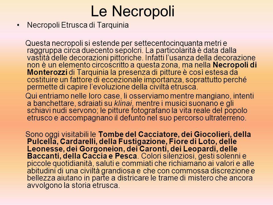 Le Necropoli Necropoli Etrusca di Tarquinia Questa necropoli si estende per settecentocinquanta metri e raggruppa circa duecento sepolcri. La particol