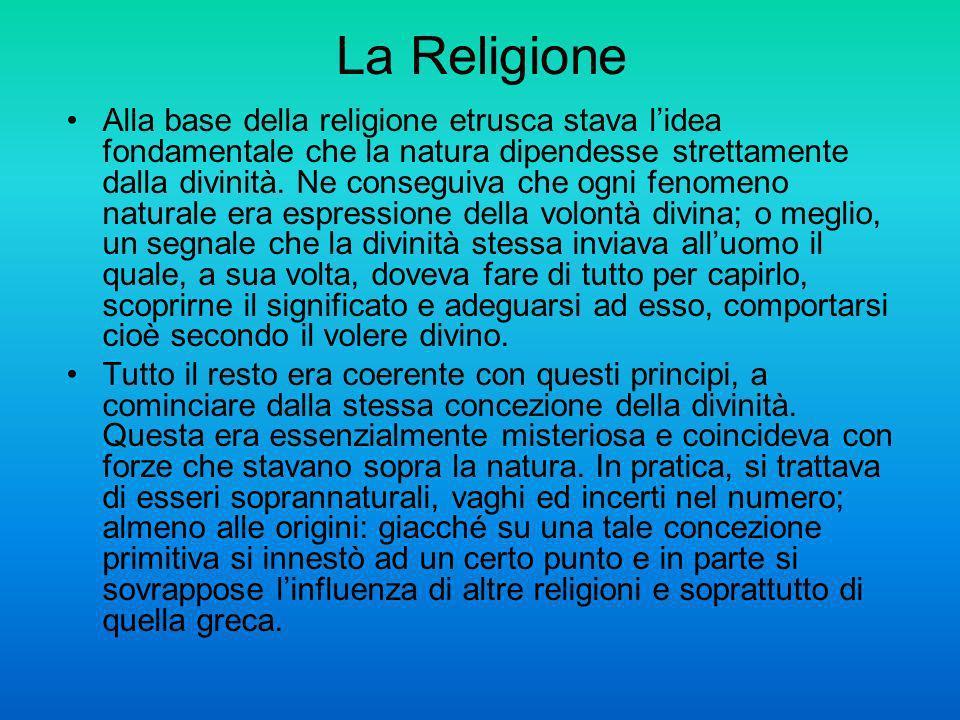 La Religione Alla base della religione etrusca stava lidea fondamentale che la natura dipendesse strettamente dalla divinità. Ne conseguiva che ogni f