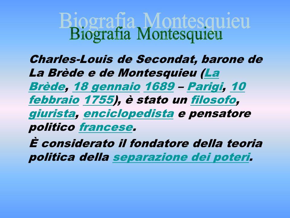 Charles-Louis de Secondat, barone de La Brède e de Montesquieu (La Brède, 18 gennaio 1689 – Parigi, 10 febbraio 1755), è stato un filosofo, giurista, enciclopedista e pensatore politico francese.La Brède18 gennaio1689Parigi10 febbraio1755filosofo giuristaenciclopedistafrancese È considerato il fondatore della teoria politica della separazione dei poteri.separazione dei poteri
