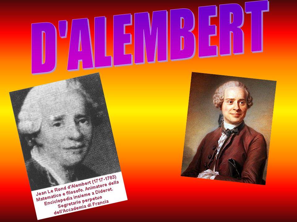 Jean-Baptiste Le Rond d Alembert (Parigi, 16 novembre 1717 – Parigi, 29 ottobre 1783) è stato un enciclopedista, matematico, fisico, filosofo ed astronomo francese, tra i più importanti protagonisti dell Illuminismo.