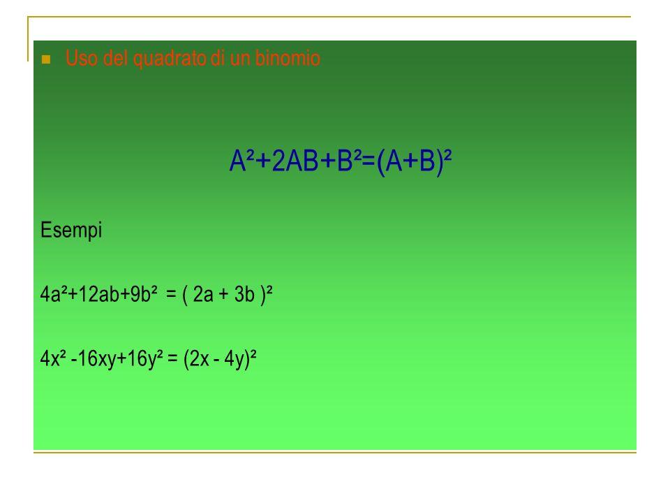 Uso del quadrato di un binomio A² + 2AB + B²= ( A + B)² Esempi 4a²+12ab+9b² = ( 2a + 3b )² 4x² -16xy+16y² = (2x - 4y)²