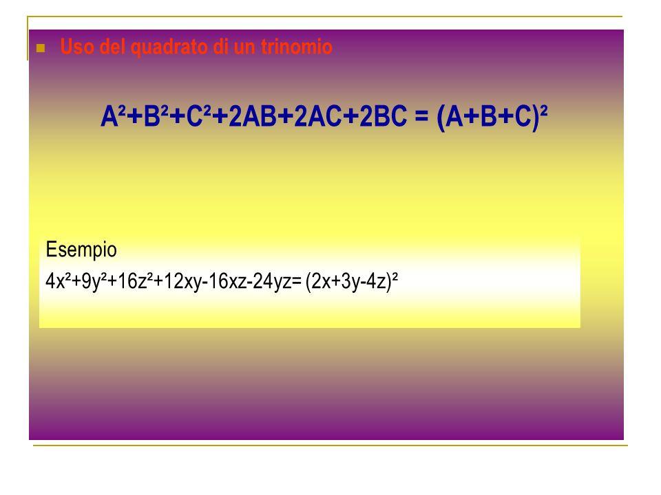 Uso del quadrato di un trinomio A² + B² + C² + 2AB + 2AC + 2BC = ( A + B + C)² Esempio 4x²+9y²+16z²+12xy-16xz-24yz= (2x+3y-4z)²