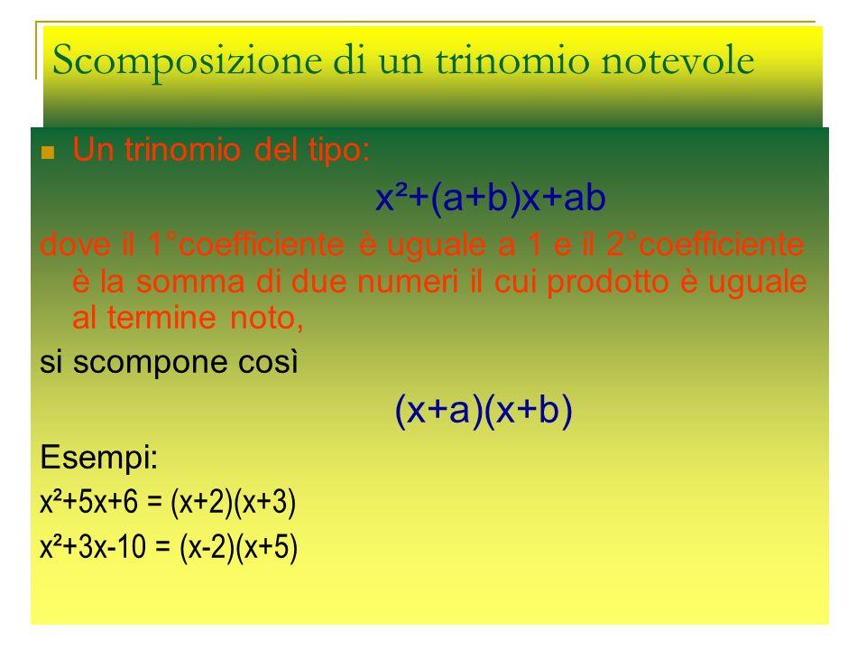 Scomposizione di un trinomio notevole Un trinomio del tipo: x²+(a+b)x+ab dove il 1°coefficiente è uguale a 1 e il 2°coefficiente è la somma di due num