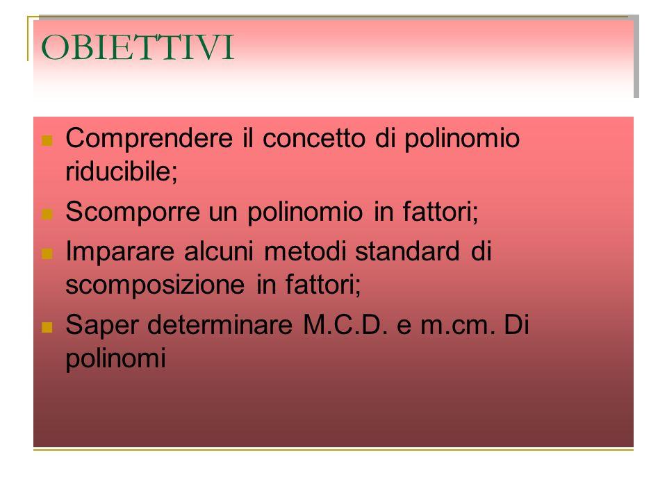 OBIETTIVI Comprendere il concetto di polinomio riducibile; Scomporre un polinomio in fattori; Imparare alcuni metodi standard di scomposizione in fatt