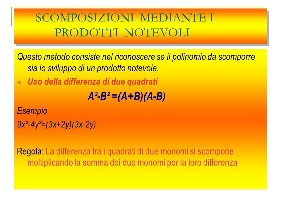 SCOMPOSIZIONI MEDIANTE I PRODOTTI NOTEVOLI Questo metodo consiste nel riconoscere se il polinomio da scomporre sia lo sviluppo di un prodotto notevole