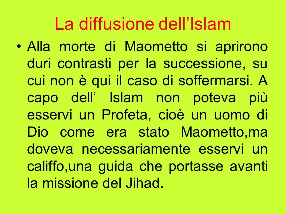 La diffusione dellIslam Alla morte di Maometto si aprirono duri contrasti per la successione, su cui non è qui il caso di soffermarsi. A capo dell Isl