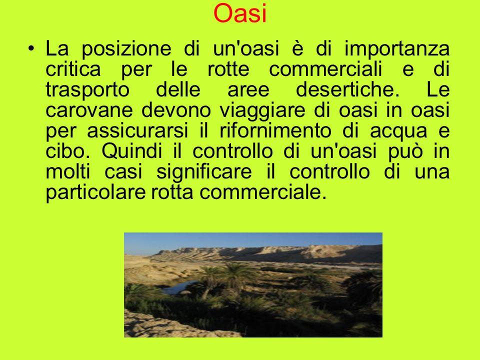 Oasi La posizione di un'oasi è di importanza critica per le rotte commerciali e di trasporto delle aree desertiche. Le carovane devono viaggiare di oa