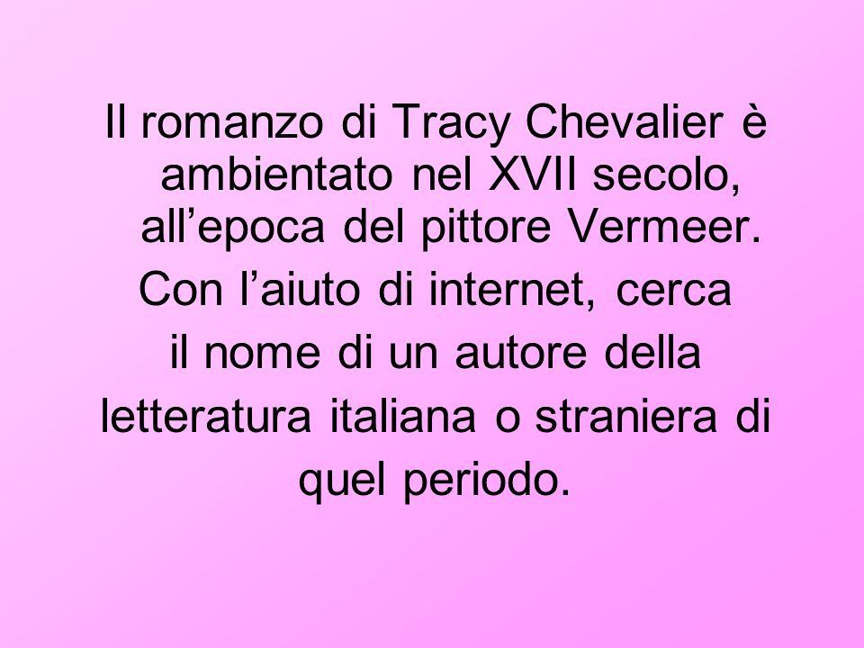 Il romanzo di Tracy Chevalier è ambientato nel XVII secolo, allepoca del pittore Vermeer. Con laiuto di internet, cerca il nome di un autore della let