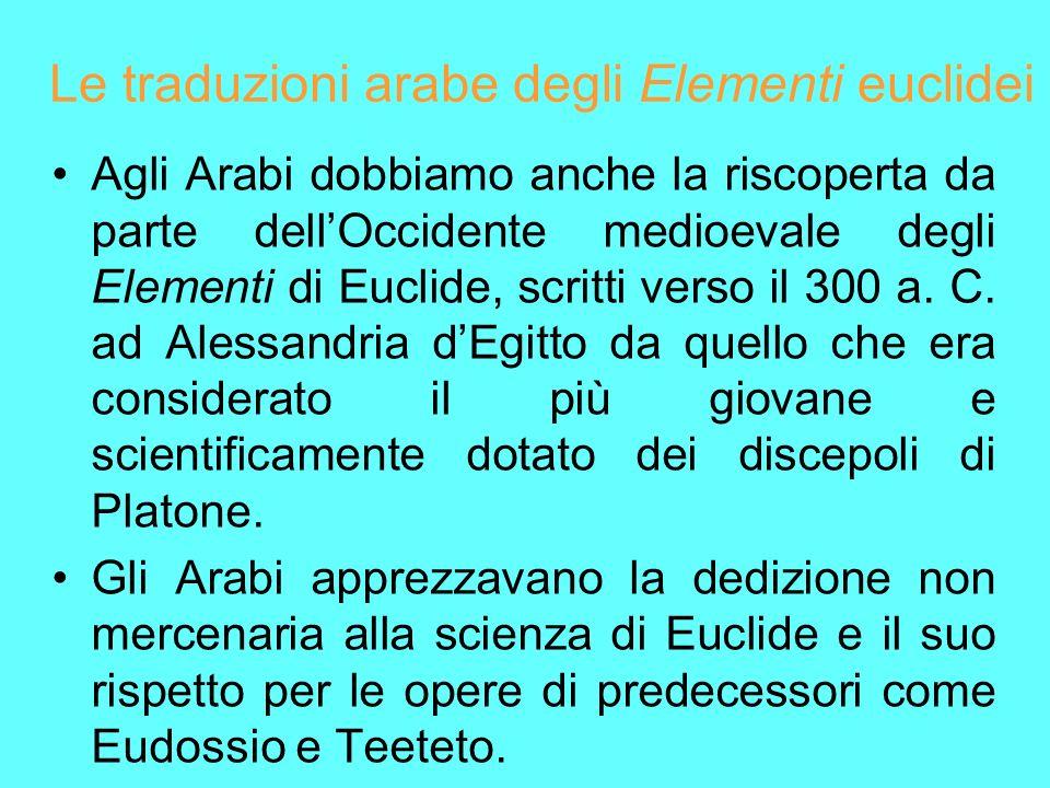 Le traduzioni arabe degli Elementi euclidei Agli Arabi dobbiamo anche la riscoperta da parte dellOccidente medioevale degli Elementi di Euclide, scrit