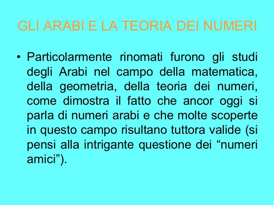 GLI ARABI E LA TEORIA DEI NUMERI Particolarmente rinomati furono gli studi degli Arabi nel campo della matematica, della geometria, della teoria dei n