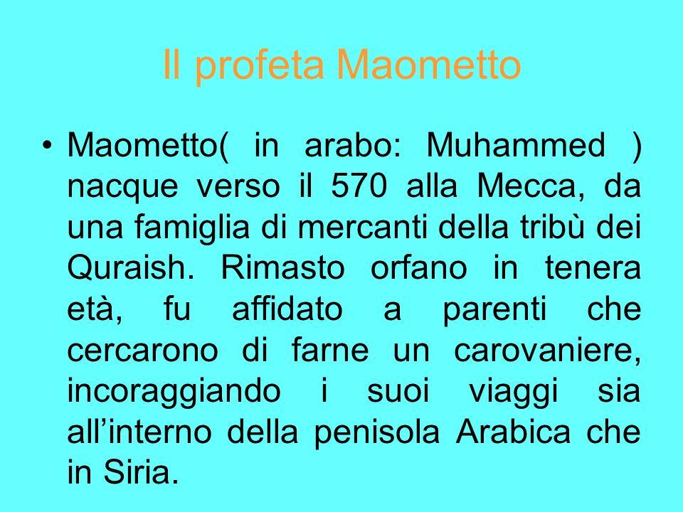 Il profeta Maometto Maometto( in arabo: Muhammed ) nacque verso il 570 alla Mecca, da una famiglia di mercanti della tribù dei Quraish. Rimasto orfano