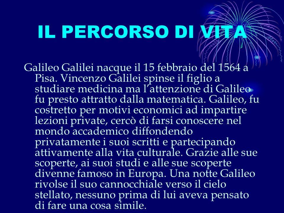 IL PERCORSO DI VITA Galileo Galilei nacque il 15 febbraio del 1564 a Pisa.