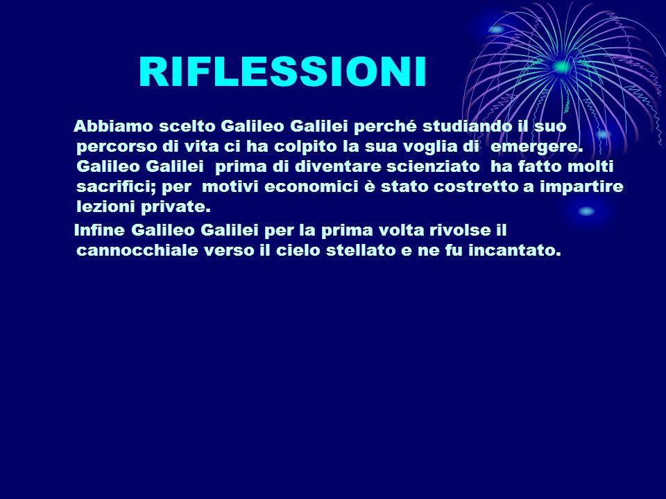 RIFLESSIONI Abbiamo scelto Galileo Galilei perché studiando il suo percorso di vita ci ha colpito la sua voglia di emergere.
