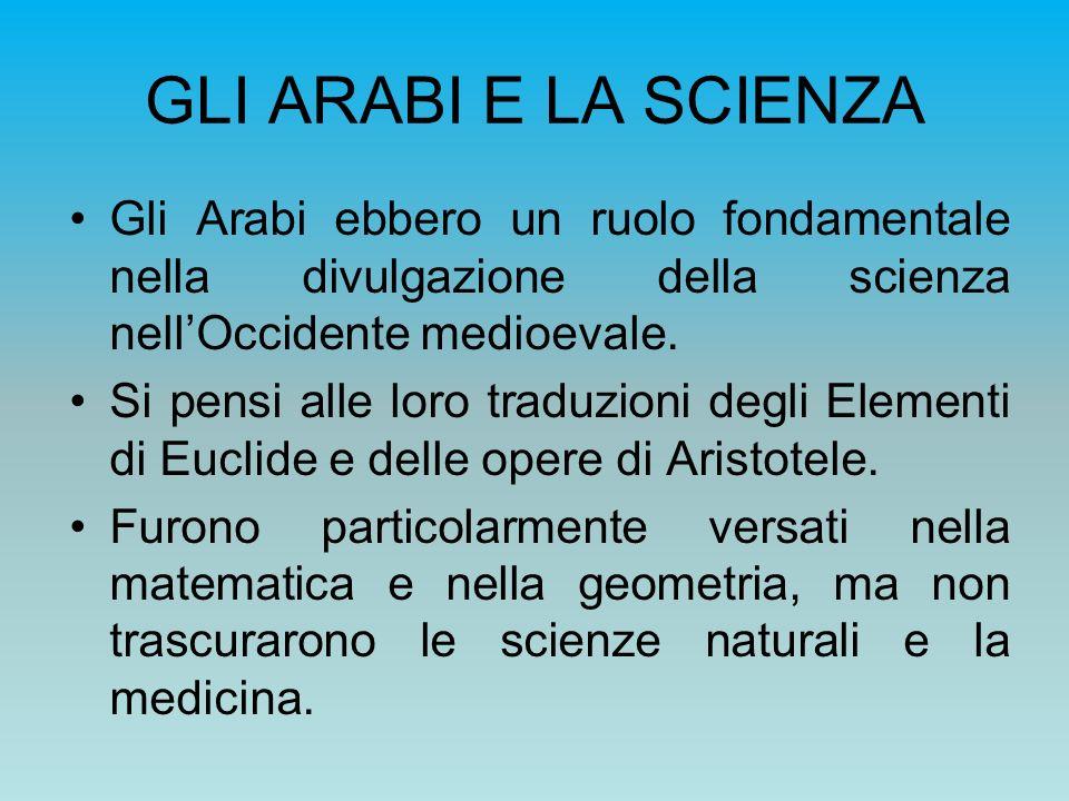 GLI ARABI E LA SCIENZA Gli Arabi ebbero un ruolo fondamentale nella divulgazione della scienza nellOccidente medioevale. Si pensi alle loro traduzioni