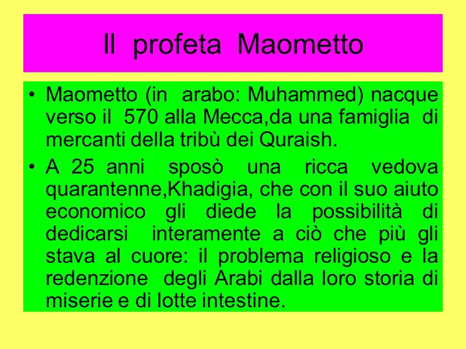 Il profeta Maometto Maometto (in arabo: Muhammed) nacque verso il 570 alla Mecca,da una famiglia di mercanti della tribù dei Quraish. A 25 anni sposò