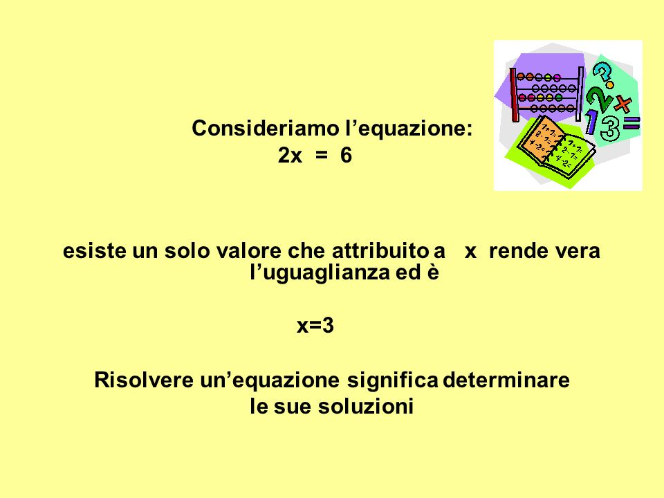Consideriamo lequazione: 2x = 6 esiste un solo valore che attribuito a x rende vera luguaglianza ed è x=3 Risolvere unequazione significa determinare le sue soluzioni