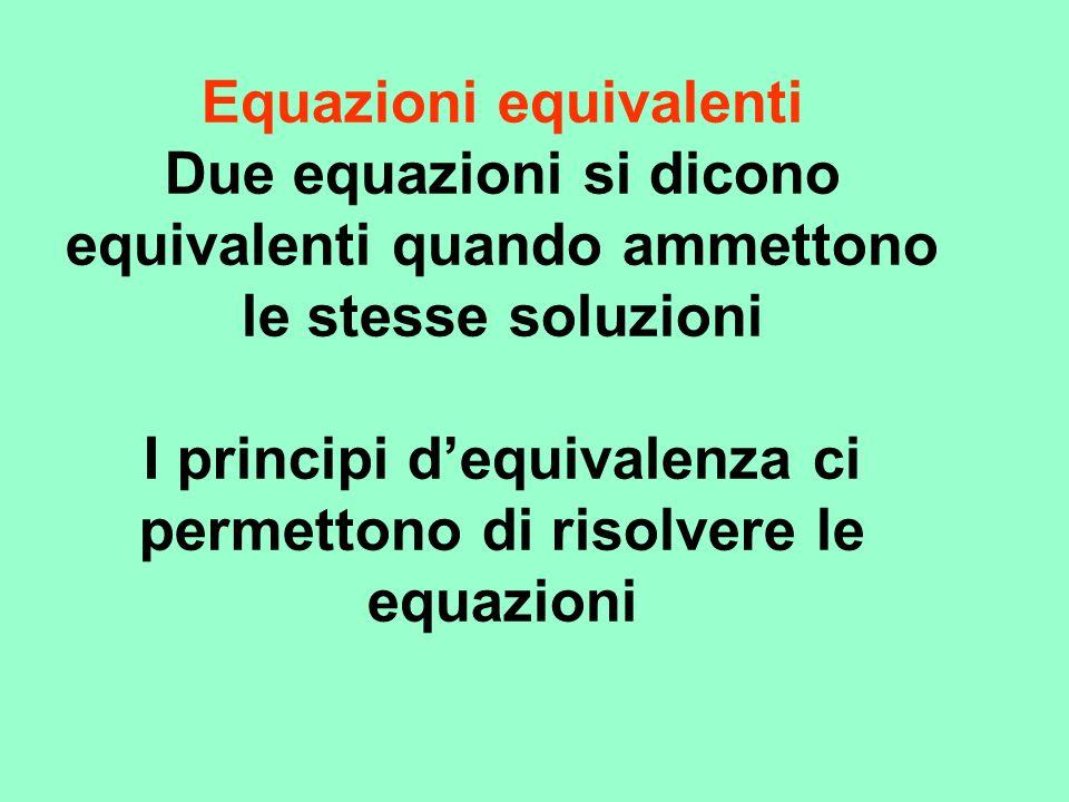 Equazioni equivalenti Due equazioni si dicono equivalenti quando ammettono le stesse soluzioni I principi dequivalenza ci permettono di risolvere le equazioni
