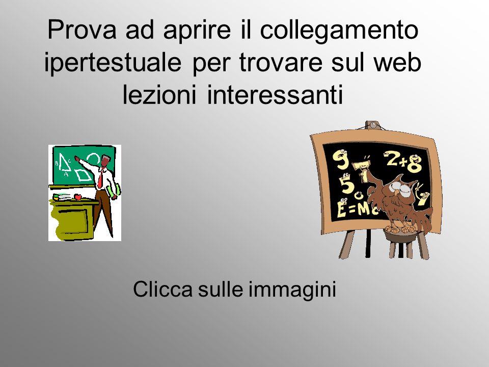 Prova ad aprire il collegamento ipertestuale per trovare sul web lezioni interessanti Clicca sulle immagini