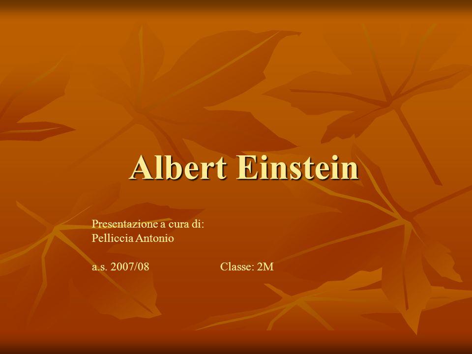 Albert Einstein Presentazione a cura di: Pelliccia Antonio a.s. 2007/08 Classe: 2M