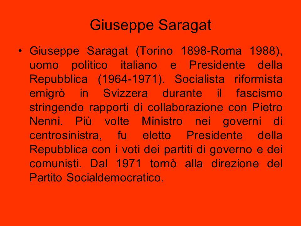 Giuseppe Saragat Giuseppe Saragat (Torino 1898-Roma 1988), uomo politico italiano e Presidente della Repubblica (1964-1971). Socialista riformista emi