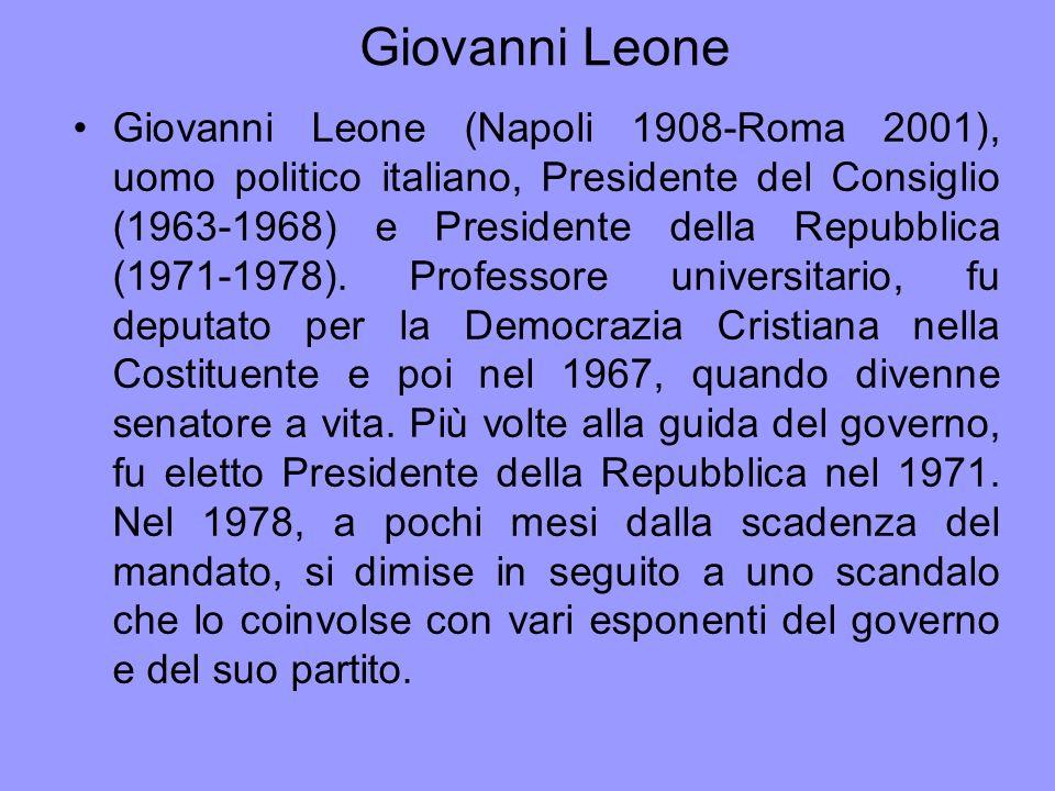 Giovanni Leone Giovanni Leone (Napoli 1908-Roma 2001), uomo politico italiano, Presidente del Consiglio (1963-1968) e Presidente della Repubblica (197