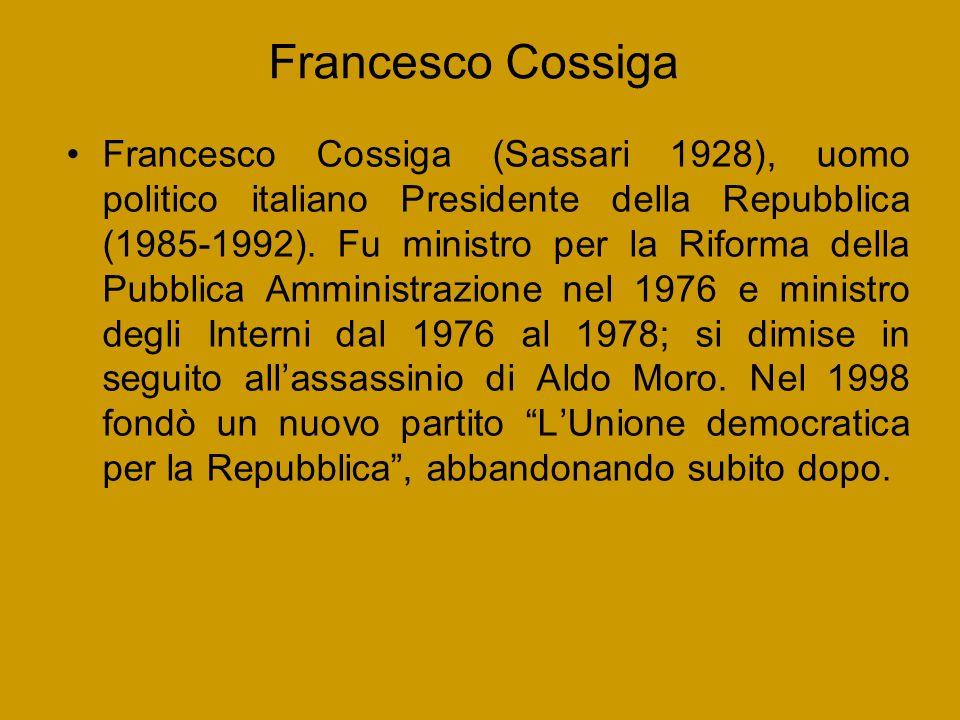Francesco Cossiga Francesco Cossiga (Sassari 1928), uomo politico italiano Presidente della Repubblica (1985-1992). Fu ministro per la Riforma della P