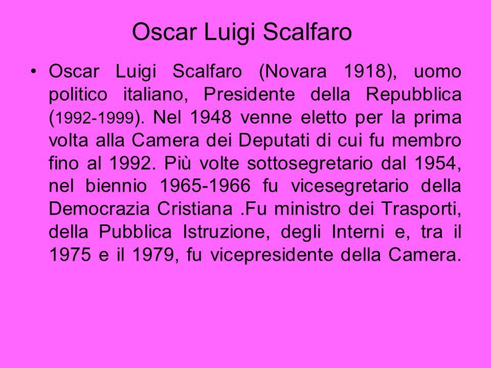 Oscar Luigi Scalfaro Oscar Luigi Scalfaro (Novara 1918), uomo politico italiano, Presidente della Repubblica ( 1992-1999 ). Nel 1948 venne eletto per
