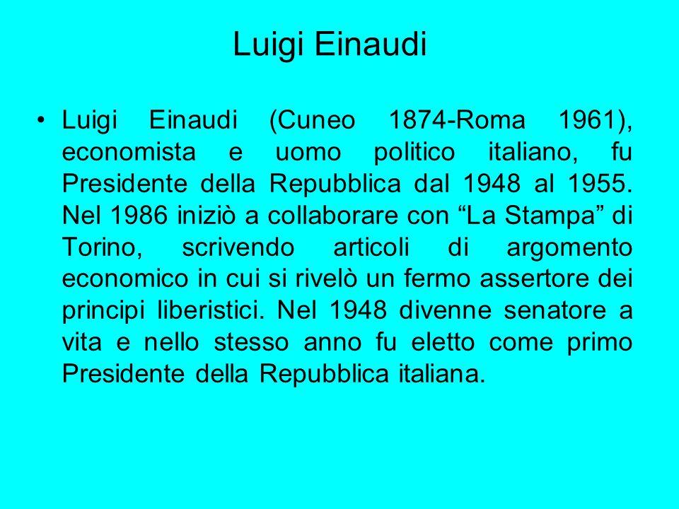Luigi Einaudi Luigi Einaudi (Cuneo 1874-Roma 1961), economista e uomo politico italiano, fu Presidente della Repubblica dal 1948 al 1955. Nel 1986 ini