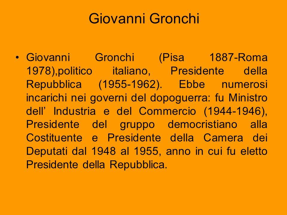 Giovanni Gronchi Giovanni Gronchi (Pisa 1887-Roma 1978),politico italiano, Presidente della Repubblica (1955-1962). Ebbe numerosi incarichi nei govern