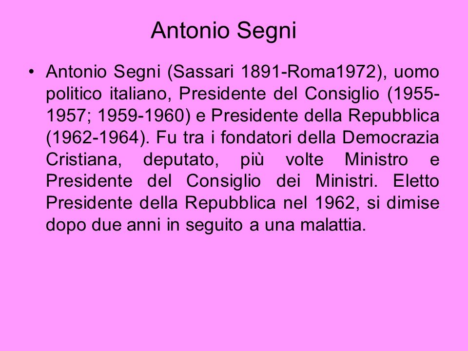 Antonio Segni Antonio Segni (Sassari 1891-Roma1972), uomo politico italiano, Presidente del Consiglio (1955- 1957; 1959-1960) e Presidente della Repub