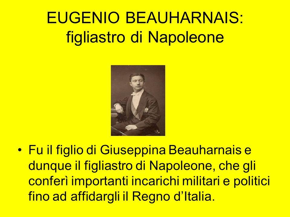 EUGENIO BEAUHARNAIS: figliastro di Napoleone Fu il figlio di Giuseppina Beauharnais e dunque il figliastro di Napoleone, che gli conferì importanti in