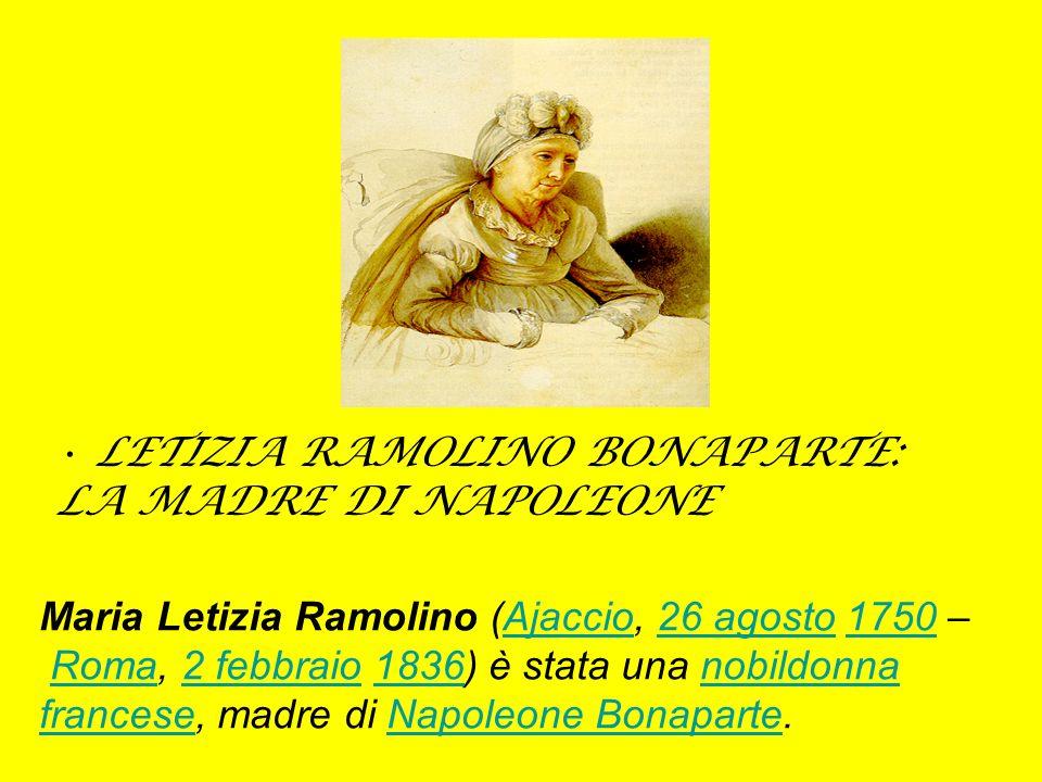 LETIZIA RAMOLINO BONAPARTE: LA MADRE DI NAPOLEONE Maria Letizia Ramolino (Ajaccio, 26 agosto 1750 – Roma, 2 febbraio 1836) è stata una nobildonna fran