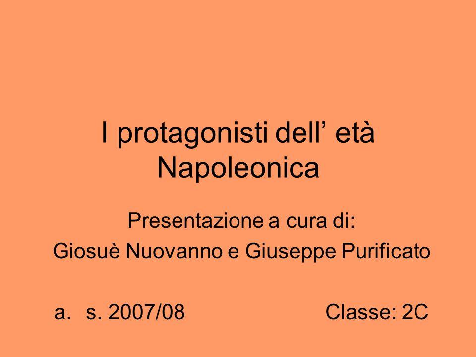 I protagonisti dell età Napoleonica Presentazione a cura di: Giosuè Nuovanno e Giuseppe Purificato a.s. 2007/08 Classe: 2C