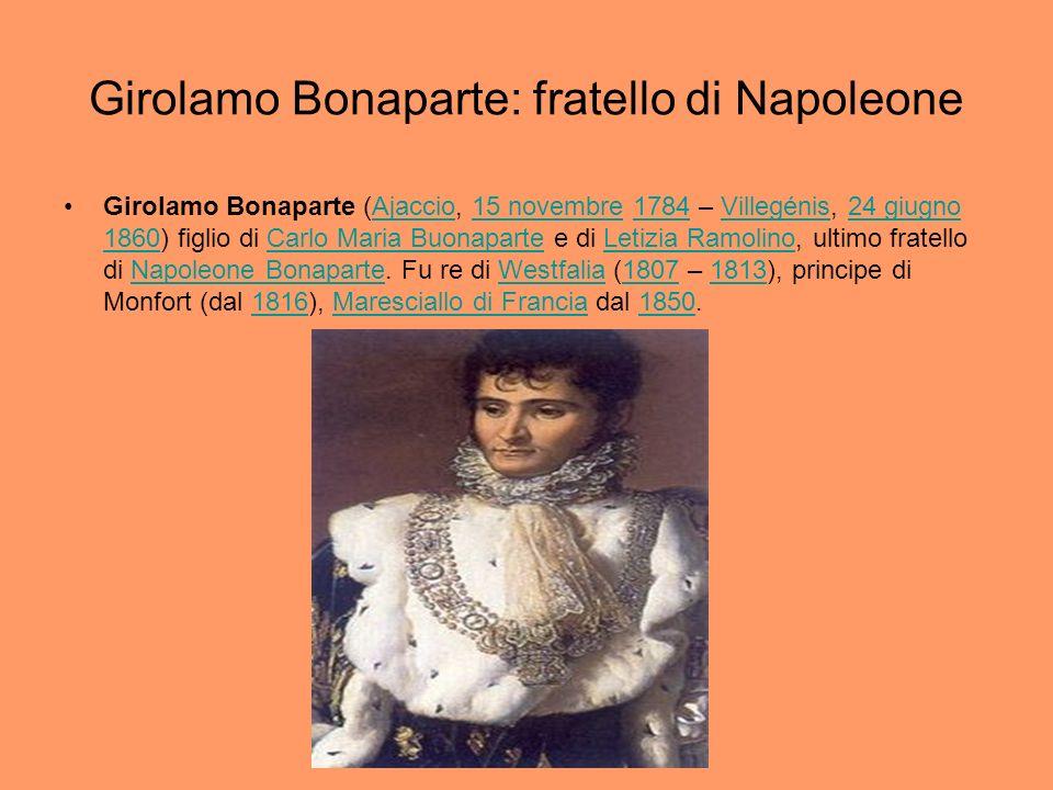 Girolamo Bonaparte: fratello di Napoleone Girolamo Bonaparte (Ajaccio, 15 novembre 1784 – Villegénis, 24 giugno 1860) figlio di Carlo Maria Buonaparte
